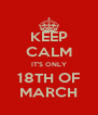 KEEP CALM IT'S ONLY 18TH OF MARCH - Personalised Poster A4 size