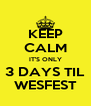 KEEP CALM IT'S ONLY 3 DAYS TIL WESFEST - Personalised Poster A4 size