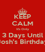 KEEP CALM  It's Only 3 Days Until Josh's Birthday - Personalised Poster A4 size