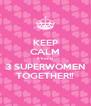 KEEP CALM It's only 3 SUPERWOMEN TOGETHER!! - Personalised Poster A4 size