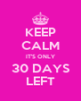 KEEP CALM IT'S ONLY 30 DAYS LEFT - Personalised Poster A4 size