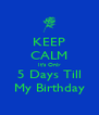 KEEP CALM It's Only 5 Days Till My Birthday - Personalised Poster A4 size