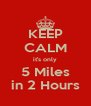 KEEP CALM it's only 5 Miles in 2 Hours - Personalised Poster A4 size