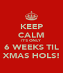 KEEP CALM IT'S ONLY 6 WEEKS TIL XMAS HOLS! - Personalised Poster A4 size