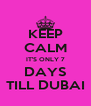 KEEP CALM IT'S ONLY 7 DAYS TILL DUBAI - Personalised Poster A4 size