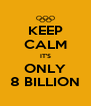 KEEP CALM IT'S ONLY 8 BILLION - Personalised Poster A4 size