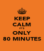 KEEP CALM IT'S ONLY 80 MINUTES - Personalised Poster A4 size