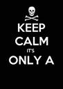 KEEP CALM IT'S  ONLY A  - Personalised Poster A4 size