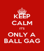 KEEP CALM IT'S ONLY A BALL GAG - Personalised Poster A4 size