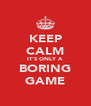 KEEP CALM IT'S ONLY A BORING GAME - Personalised Poster A4 size
