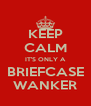 KEEP CALM IT'S ONLY A BRIEFCASE WANKER - Personalised Poster A4 size