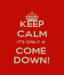 KEEP CALM IT'S ONLY A  COME  DOWN! - Personalised Poster A4 size