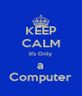 KEEP CALM It's Only a Computer - Personalised Poster A4 size