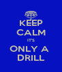 KEEP CALM IT'S ONLY A  DRILL - Personalised Poster A4 size