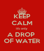 KEEP CALM it's only A DROP  OF WATER - Personalised Poster A4 size