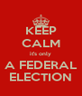 KEEP CALM it's only A FEDERAL ELECTION - Personalised Poster A4 size