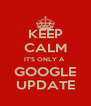 KEEP CALM IT'S ONLY A  GOOGLE UPDATE - Personalised Poster A4 size