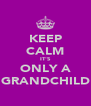 KEEP CALM IT'S ONLY A GRANDCHILD - Personalised Poster A4 size