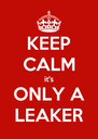 KEEP CALM it's ONLY A LEAKER - Personalised Poster A4 size