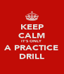 KEEP CALM IT'S ONLY A PRACTICE DRILL - Personalised Poster A4 size