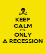 KEEP CALM IT'S ONLY A RECESSION - Personalised Poster A4 size