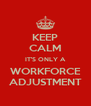 KEEP CALM IT'S ONLY A WORKFORCE ADJUSTMENT - Personalised Poster A4 size