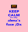 KEEP CALM it's only alena's face ;Dx - Personalised Poster A4 size