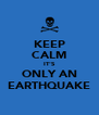KEEP CALM IT'S ONLY AN EARTHQUAKE - Personalised Poster A4 size