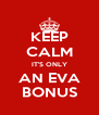 KEEP CALM IT'S ONLY AN EVA BONUS - Personalised Poster A4 size