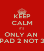 KEEP CALM IT'S  ONLY AN  IPAD 2 NOT 3  - Personalised Poster A4 size