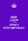 KEEP CALM IT'S ONLY Annie's 50TH BIRTHDAY - Personalised Poster A4 size