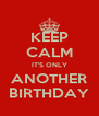 KEEP CALM IT'S ONLY ANOTHER BIRTHDAY - Personalised Poster A4 size