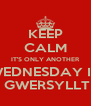KEEP CALM IT'S ONLY ANOTHER WEDNESDAY IN  GWERSYLLT - Personalised Poster A4 size