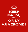 KEEP CALM, IT'S ONLY AUVERGNE! - Personalised Poster A4 size