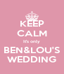 KEEP CALM It's only BEN&LOU'S WEDDING - Personalised Poster A4 size