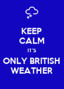KEEP CALM IT'S ONLY BRITISH WEATHER - Personalised Poster A4 size