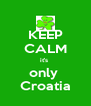 KEEP CALM it's  only  Croatia - Personalised Poster A4 size