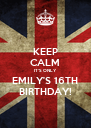 KEEP CALM IT'S ONLY EMILY'S 16TH BIRTHDAY! - Personalised Poster A4 size