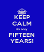 KEEP CALM it's only FIFTEEN YEARS! - Personalised Poster A4 size