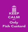 KEEP CALM It's Only Fish Custard - Personalised Poster A4 size