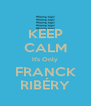 KEEP CALM It's Only FRANCK RIBÉRY - Personalised Poster A4 size