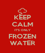 KEEP CALM IT'S ONLY FROZEN WATER - Personalised Poster A4 size