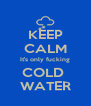 KEEP CALM It's only fucking COLD  WATER - Personalised Poster A4 size