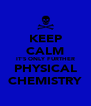 KEEP CALM IT'S ONLY FURTHER PHYSICAL CHEMISTRY - Personalised Poster A4 size