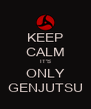 KEEP CALM IT'S ONLY GENJUTSU - Personalised Poster A4 size