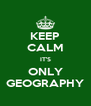 KEEP CALM IT'S ONLY GEOGRAPHY - Personalised Poster A4 size
