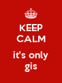 KEEP CALM  it's only gis - Personalised Poster A4 size