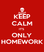 KEEP CALM IT'S  ONLY HOMEWORK - Personalised Poster A4 size