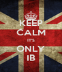 KEEP CALM IT'S ONLY IB - Personalised Poster A4 size