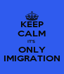 KEEP CALM IT'S  ONLY IMIGRATION - Personalised Poster A4 size